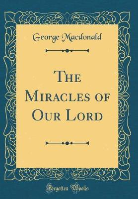The Miracles of Our Lord (Classic Reprint) by George MacDonald image