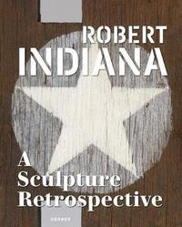 Robert Indiana: A Sculpture Retrospective by Robert Indiana