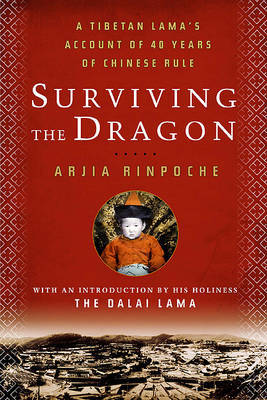 Surviving the Dragon: A Tibetan Lama's Account of 40 Years Under Chinese Rule by Arjia Rinpoche image