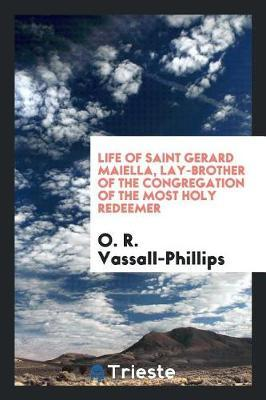 Life of Saint Gerard Maiella, Lay-Brother of the Congregation of the Most Holy Redeemer by O. R. Vassall Phillips
