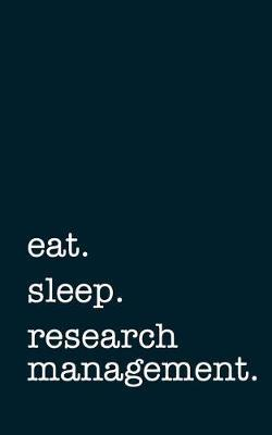 Eat. Sleep. Research Management. - Lined Notebook by Mithmoth