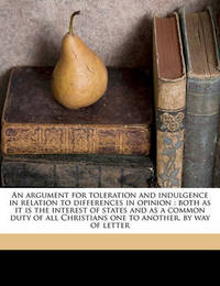 An Argument for Toleration and Indulgence in Relation to Differences in Opinion: Both as It Is the Interest of States and as a Common Duty of All Christians One to Another, by Way of Letter by Edward Whitaker