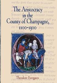 The Aristocracy in the County of Champagne, 1100-1300 by Theodore Evergates