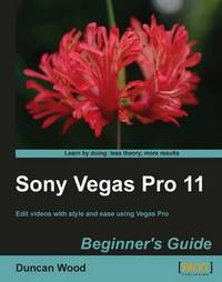 Sony Vegas Pro 11 Beginner's Guide by Duncan Wood