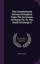 The Constitutional History of England from the Accession of Henry VII, to the Death of George II by Henry Hallam