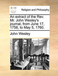 An Extract of the REV. Mr. John Wesley's Journal, from June 17, 1758, to May 5, 1760. by John Wesley