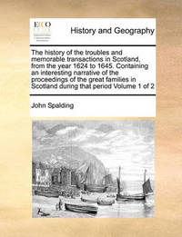 The History of the Troubles and Memorable Transactions in Scotland, from the Year 1624 to 1645. Containing an Interesting Narrative of the Proceedings of the Great Families in Scotland During That Period Volume 1 of 2 by John Spalding