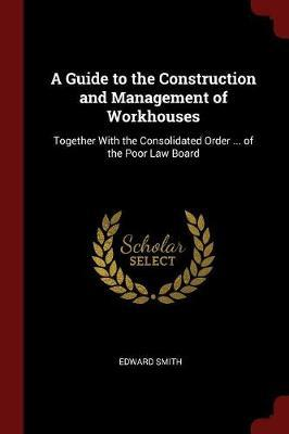 A Guide to the Construction and Management of Workhouses by Edward Smith