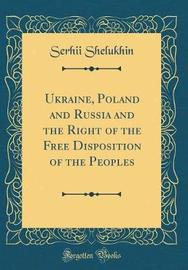 Ukraine, Poland and Russia and the Right of the Free Disposition of the Peoples (Classic Reprint) by Serhii Shelukhin image