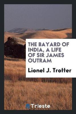 The Bayard of India, a Life of Sir James Outram by Lionel J Trotter image