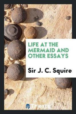 Life at the Mermaid and Other Essays by Sir J C Squire