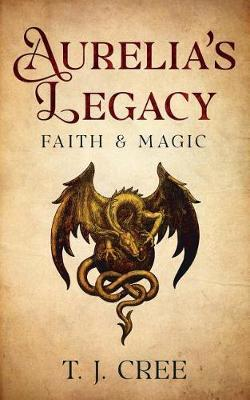 Aurelia's Legacy: Faith & Magic by T.J. Cree