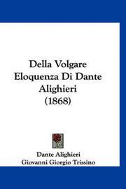Della Volgare Eloquenza Di Dante Alighieri (1868) by Dante Alighieri