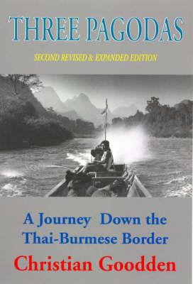 Three Pagodas: A Journey Down the Thai-Burmese Border by Christian Goodden
