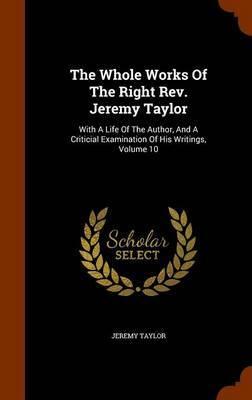 The Whole Works of the Right REV. Jeremy Taylor by Jeremy Taylor