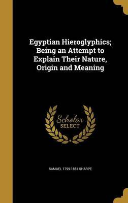 Egyptian Hieroglyphics; Being an Attempt to Explain Their Nature, Origin and Meaning by Samuel 1799-1881 Sharpe