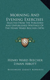 Morning and Evening Exercises: Selected from the Published and Unpublished Writings of the Henry Ward Beecher (1874) by Henry Ward Beecher
