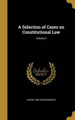 A Selection of Cases on Constitutional Law; Volume 3 by Eugene 1856-1940 Wambaugh