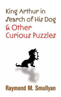 King Arthur in Search of His Dog and Other Curious Puzzles by Raymond M Smullyan