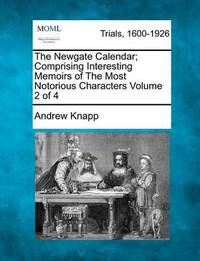 The Newgate Calendar; Comprising Interesting Memoirs of the Most Notorious Characters Volume 2 of 4 by Andrew Knapp