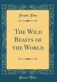 The Wild Beasts of the World (Classic Reprint) by Frank Finn image