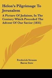 Helon's Pilgrimage To Jerusalem: A Picture Of Judaism, In The Century Which Preceded The Advent Of Our Savior (1835) by Frederick Strauss image