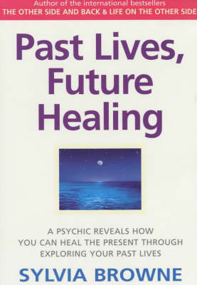 Past Lives, Future Healing: A Psychic Reveals How You Can Heal the Present Through Exploring Your Past Lives by Sylvia Browne
