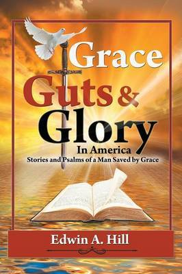 Grace, Guts and Glory in America: Stories and Psalms of a Man Saved by Grace by Edwin A. Hill image