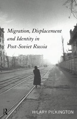 Migration, Displacement and Identity in Post-Soviet Russia by Hilary Pilkington