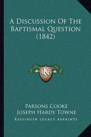 A Discussion of the Baptismal Question (1842) by Parsons Cooke