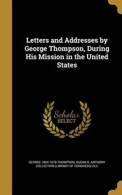Letters and Addresses by George Thompson, During His Mission in the United States by George 1804-1878 Thompson
