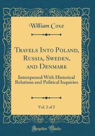 Travels Into Poland, Russia, Sweden, and Denmark, Vol. 2 of 2 by William Coxe