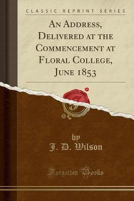 An Address, Delivered at the Commencement at Floral College, June 1853 (Classic Reprint) by J.D. Wilson