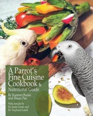 A Parrot's Fine Cuisine Cookbook and Nutritional Guide by Karmen Budai image