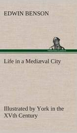 Life in a Medi val City Illustrated by York in the Xvth Century by Edwin Benson