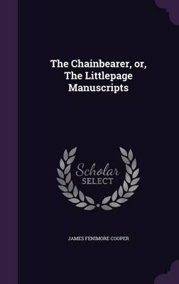 The Chainbearer, Or, the Littlepage Manuscripts by James , Fenimore Cooper