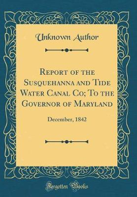 Report of the Susquehanna and Tide Water Canal Co; To the Governor of Maryland by Unknown Author