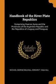 Handbook of the River Plate Republics by Michael George Mulhall