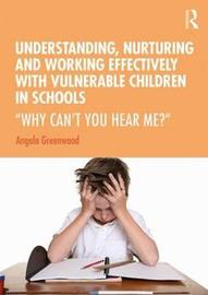 Understanding, Nurturing and Working Effectively with Vulnerable Children in Schools by Angela Greenwood