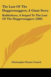 The Last Of The Huggermuggers, A Giant Story: Kobboltozo, A Sequel To The Last Of The Huggermuggers (1860) by Christopher Pearse Cranch image