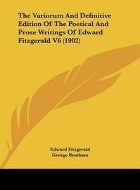 The Variorum and Definitive Edition of the Poetical and Prose Writings of Edward Fitzgerald V6 (1902) by Edward Fitzgerald