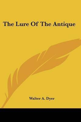 The Lure of the Antique by Walter A Dyer
