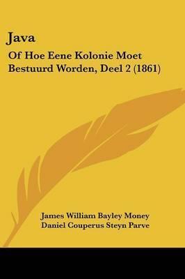 Java: Of Hoe Eene Kolonie Moet Bestuurd Worden, Deel 2 (1861) by James William Bayley Money