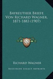 Bayreuther Briefe Von Richard Wagner, 1871-1883 (1907) by Richard Wagner