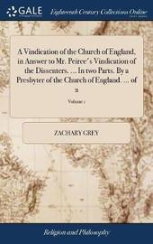 A Vindication of the Church of England, in Answer to Mr. Peirce's Vindication of the Dissenters. ... in Two Parts. by a Presbyter of the Church of England. ... of 2; Volume 1 by Zachary Grey image