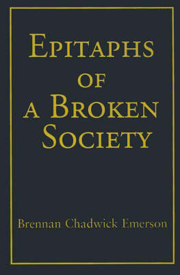 Epitaphs of a Broken Society by Brennan Chadwick Emerson