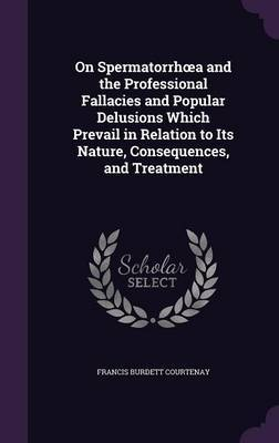 On Spermatorrh A and the Professional Fallacies and Popular Delusions Which Prevail in Relation to Its Nature, Consequences, and Treatment by Francis Burdett Courtenay image