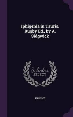 Iphigenia in Tauris. Rugby Ed., by A. Sidgwick by * Euripides