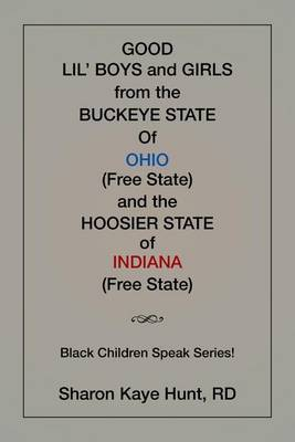 Good Li'l Boys and Girls from the Buckeye State of Ohio (Free State) and the Hoosier State of Indiana (Free State) Black Children Speak Series! by Rd Sharon Kaye Hunt