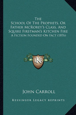 The School of the Prophets, or Father McRorey's Class, and Sthe School of the Prophets, or Father McRorey's Class, and Squire Firstman's Kitchen Fire Quire Firstman's Kitchen Fire: A Fiction Founded on Fact (1876) a Fiction Founded on Fact (1876) by John Carroll